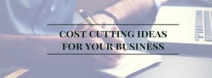 Cost Cutting Ideas For Your Business